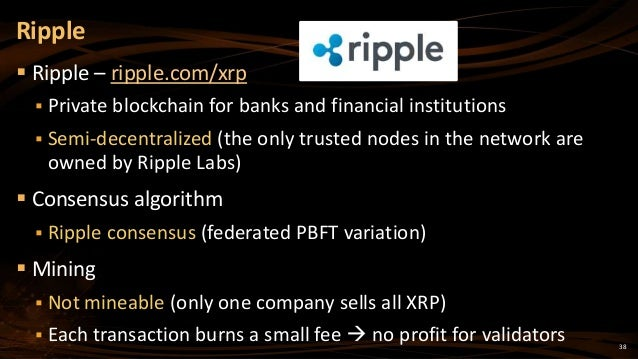 38  Ripple – ripple.com/xrp  Private blockchain for banks and financial institutions  Semi-decentralized (the only trus...