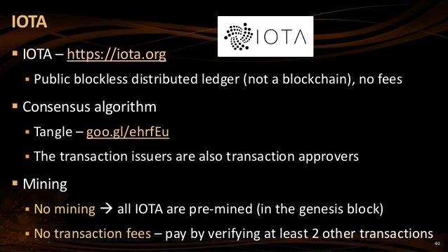 40  IOTA – https://iota.org  Public blockless distributed ledger (not a blockchain), no fees  Consensus algorithm  Tan...
