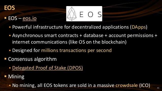 43  EOS – eos.io  Powerful infrastructure for decentralized applications (DApps)  Asynchronous smart contracts + databa...