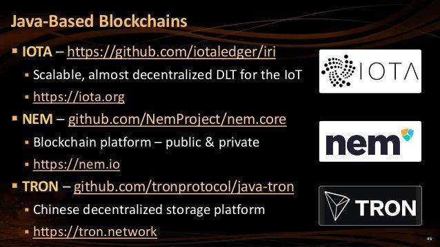 46  IOTA – https://github.com/iotaledger/iri  Scalable, almost decentralized DLT for the IoT  https://iota.org  NEM – ...