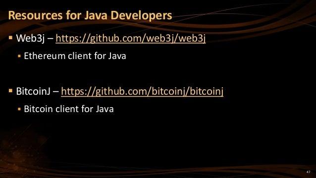 47  Web3j – https://github.com/web3j/web3j  Ethereum client for Java  BitcoinJ – https://github.com/bitcoinj/bitcoinj ...