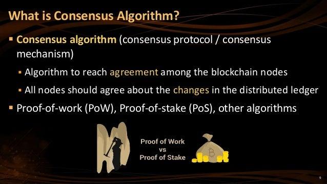 9  Consensus algorithm (consensus protocol / consensus mechanism)  Algorithm to reach agreement among the blockchain nod...
