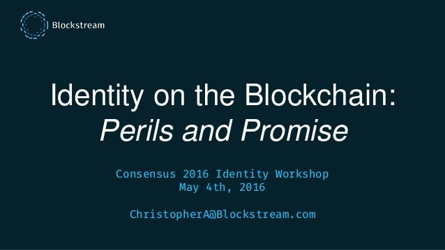 Identity on the Blockchain: Perils and Promise Consensus 2016 Identity Workshop May 4th, 2016 ChristopherA@Blockstream.com