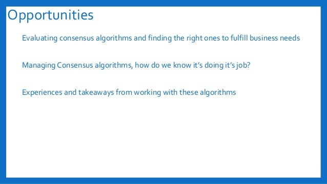 Opportunities Evaluating consensus algorithms and finding the right ones to fulfill business needs Managing Consensus algo...