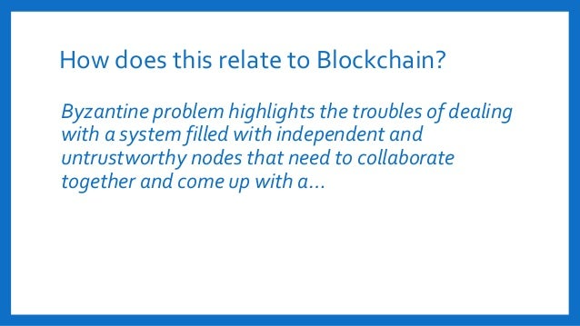 How does this relate to Blockchain? Byzantine problem highlights the troubles of dealing with a system filled with indepen...