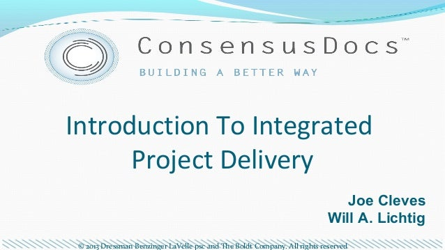 Introduction To Integrated Project Delivery Joe Cleves Will A. Lichtig © 2013 Dressman Benzinger LaVelle psc and The Boldt...