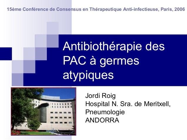 Antibiothérapie des PAC à germes atypiques Jordi Roig Hospital N. Sra. de Meritxell, Pneumologie ANDORRA 15ème Conférence ...