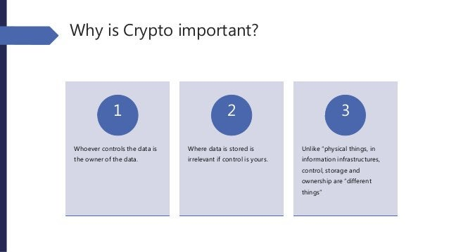 Why is Crypto important? Whoever controls the data is the owner of the data. 1 Where data is stored is irrelevant if contr...