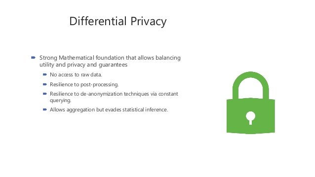 Differential Privacy  Strong Mathematical foundation that allows balancing utility and privacy and guarantees  No access...