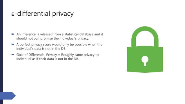 ε-differential privacy  An inference is released from a statistical database and it should not compromise the individual'...