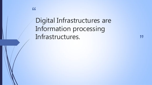 """"""" """" Digital Infrastructures are Information processing Infrastructures."""