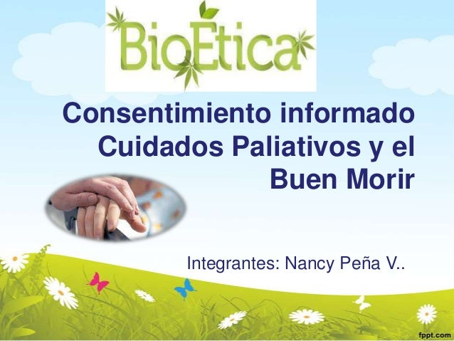 Consentimiento informado Cuidados Paliativos y el Buen Morir Integrantes: Nancy Peña V..
