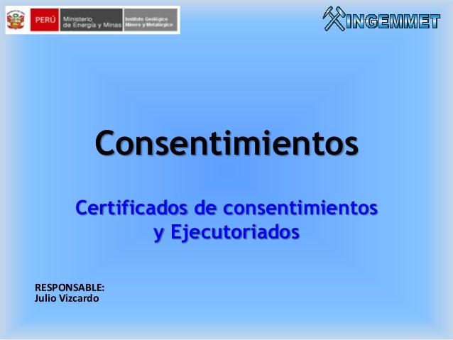 Consentimientos Certificados de consentimientos y Ejecutoriados RESPONSABLE: Julio Vizcardo