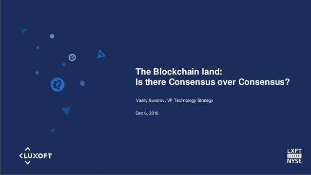 www.luxoft.com The Blockchain land: Is there Consensus over Consensus? Vasily Suvorov, VP Technology Strategy Dec 6, 2016