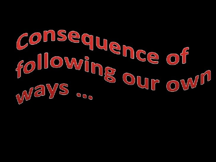 Consequence of following our own ways …<br />
