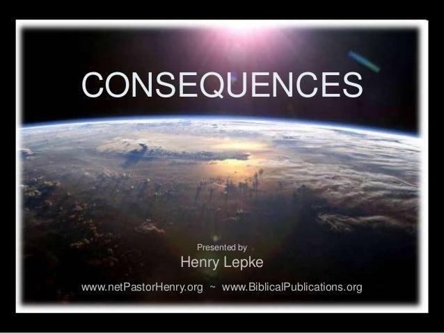 CONSEQUENCES www.netPastorHenry.org ~ www.BiblicalPublications.org Presented by Henry Lepke