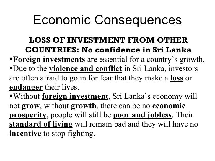Economic Consequences <ul><li>LOSS OF INVESTMENT FROM OTHER COUNTRIES: No confidence in Sri Lanka </li></ul><ul><li>Foreig...