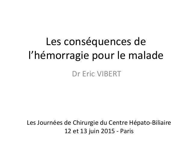 Les conséquences de l'hémorragie pour le malade Dr Eric VIBERT Les Journées de Chirurgie du Centre Hépato-Biliaire 12 et 1...