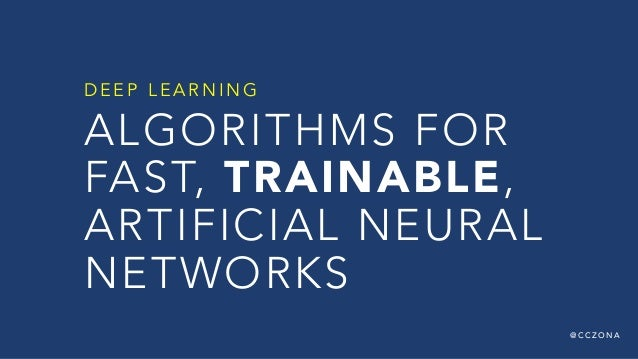 @ C C Z O N A ALGORITHMS FOR FAST, TRAINABLE, ARTIFICIAL NEURAL NETWORKS D E E P L E A R N I N G