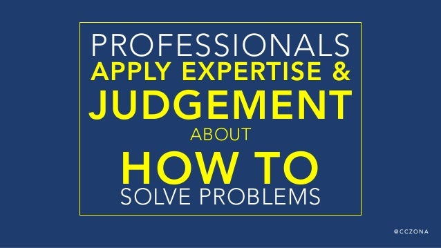@ C C Z O N A PROFESSIONALS APPLY EXPERTISE & JUDGEMENT ABOUT  HOW TO  SOLVE PROBLEMS
