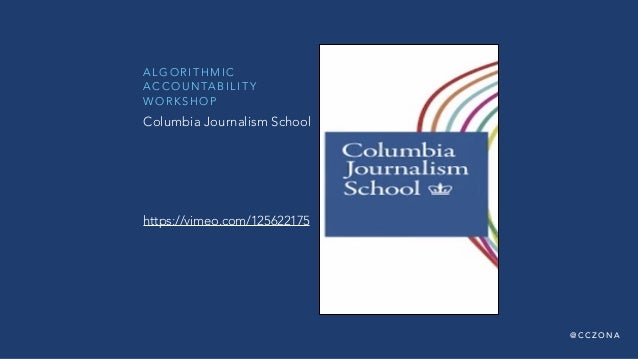 @ C C Z O N A A L G O R I T H M I C A C C O U N TA B I L I T Y W O R K S H O P https://vimeo.com/125622175 Columbia Journa...