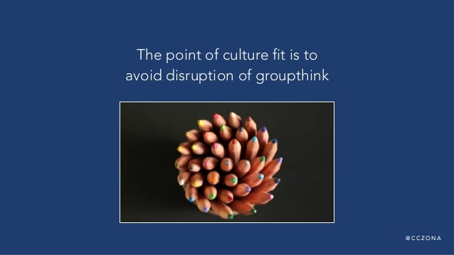 @ C C Z O N A The point of culture fit is to avoid disruption of groupthink