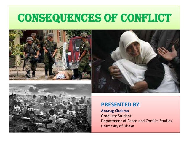 CONSEQUENCES OF CONFLICT             PRESENTED BY:             Anurug Chakma             Graduate Student             Depa...