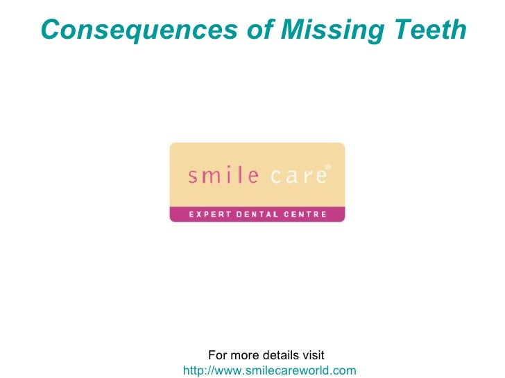 Consequences of Missing Teeth   For more details visit  http://www.smilecareworld.com