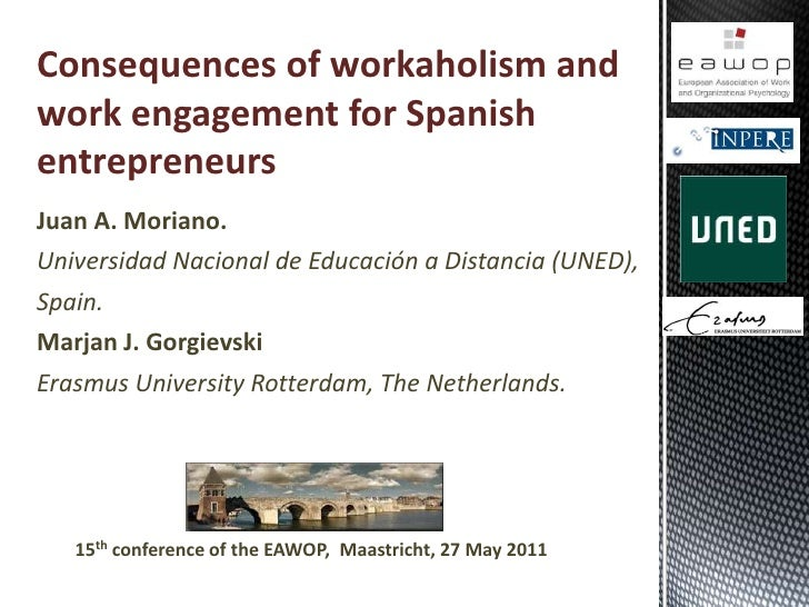 Consequences of workaholism and work engagement for Spanish entrepreneurs<br />Juan A. Moriano. <br />Universidad Nacional...