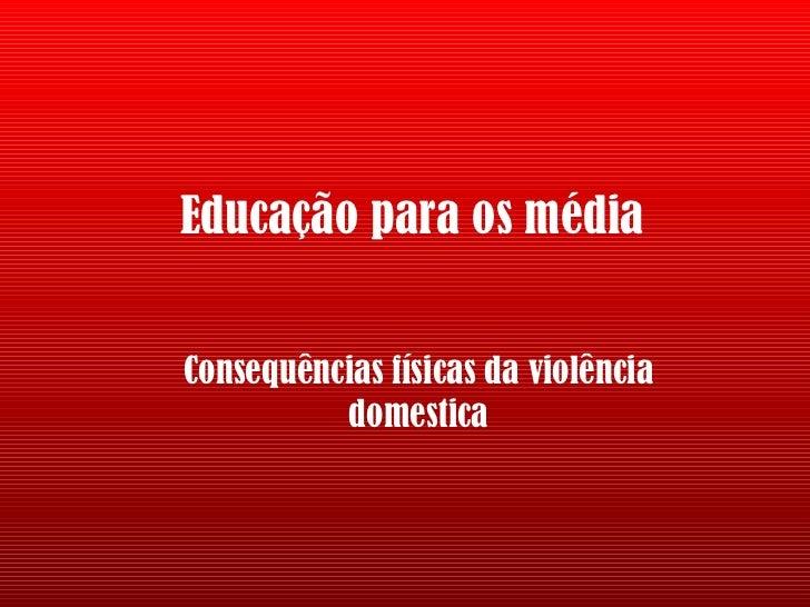 Educação para os média Consequências físicas da violência domestica