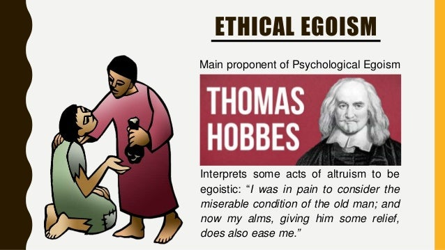 "psychological egoism and altruism and an individuals self interest Psychological egoism is the view in ethics that oneself is always motivated by self-interest, even in what seems to be acts of altruism it is said that when people choose to help others or ""do the right thing"", they do so ultimately because of the personal benefits that they themselves expect to obtain, directly or indirectly, from doing so."