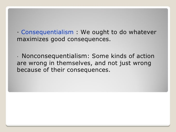 ·  Consequentialism  : We ought to do whatever maximizes good consequences. ·    Nonconsequentialism : Some kinds of actio...