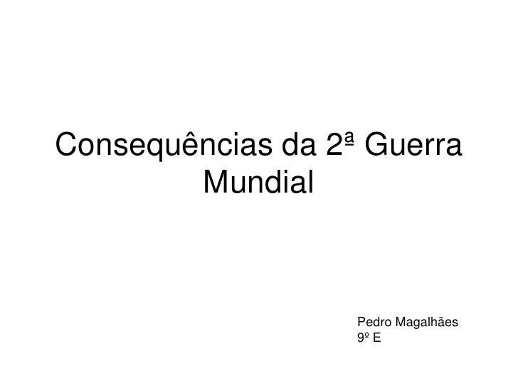 Consequências da 2ª Guerra        Mundial                   Pedro Magalhães                   9º E