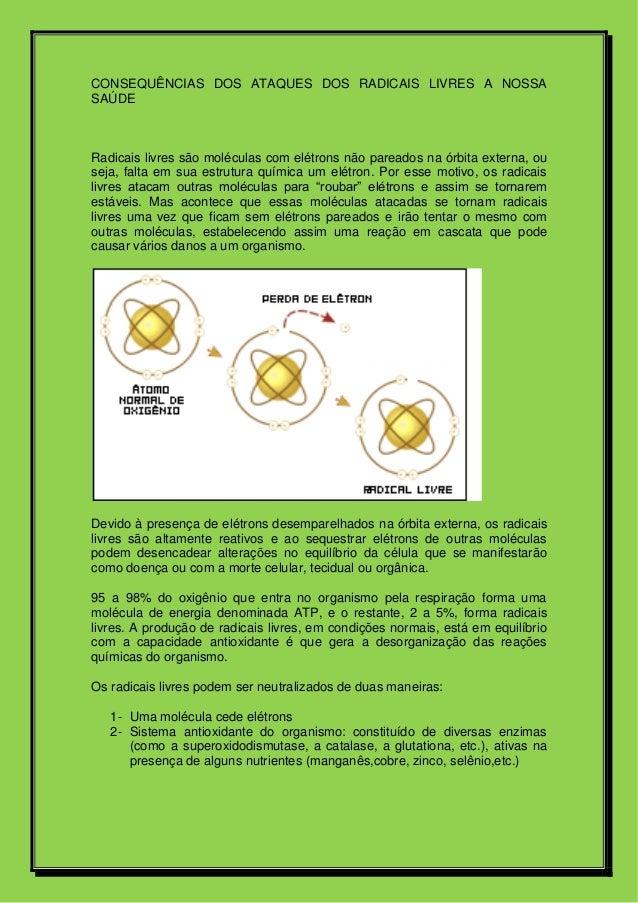 CONSEQUÊNCIAS DOS ATAQUES DOS RADICAIS LIVRES A NOSSA SAÚDE Radicais livres são moléculas com elétrons não pareados na órb...