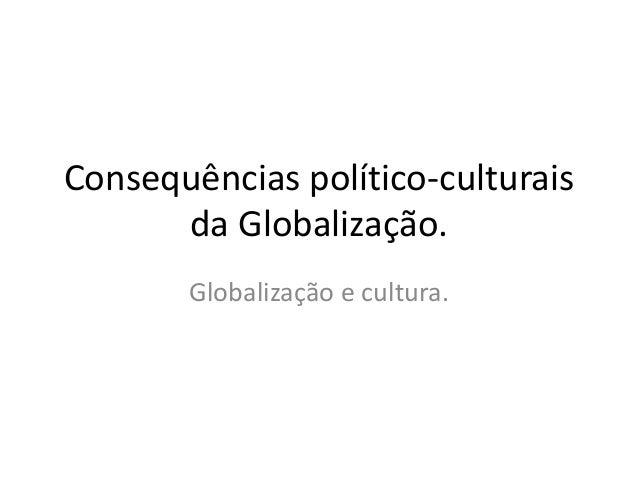 Consequências político-culturais  da Globalização.  Globalização e cultura.