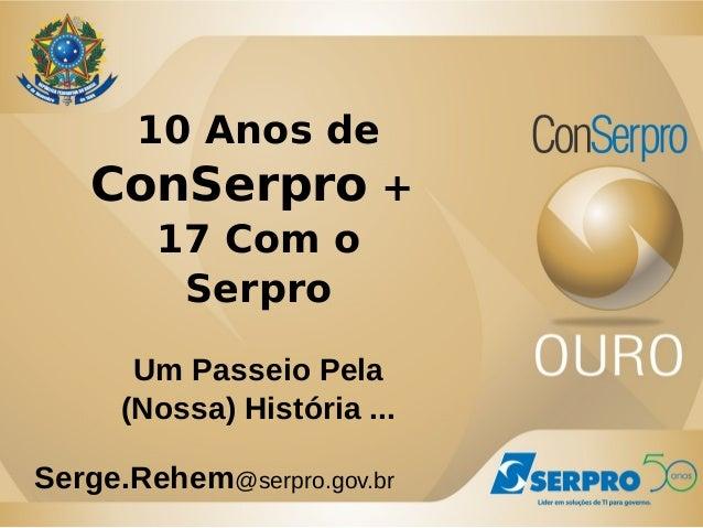 10 Anos de  ConSerpro +  17 Com o  Serpro  Um Passeio Pela  (Nossa) História ...  Serge.Rehem@serpro.gov.br