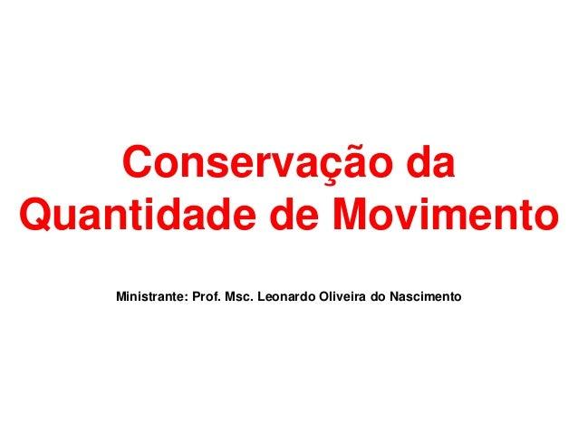 Conservação daQuantidade de Movimento    Ministrante: Prof. Msc. Leonardo Oliveira do Nascimento