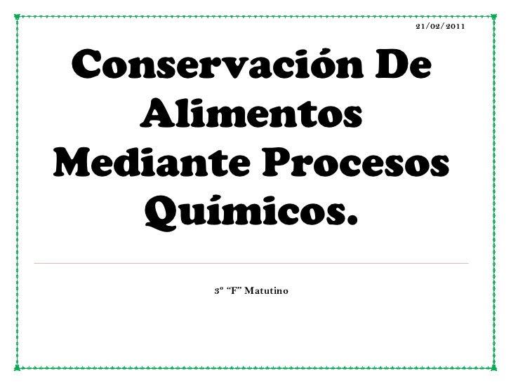 """21/02/2011Conservación De Alimentos Mediante Procesos Químicos.     3º """"F"""" Matutino<br />Conservación de alimentos<br />Lo..."""