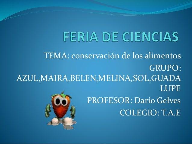 TEMA: conservación de los alimentos GRUPO: AZUL,MAIRA,BELEN,MELINA,SOL,GUADA LUPE PROFESOR: Darío Gelves COLEGIO: T.A.E