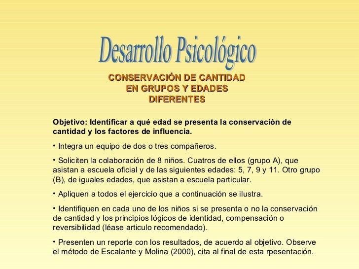 Desarrollo Psicológico CONSERVACIÓN DE CANTIDAD EN GRUPOS Y EDADES DIFERENTES <ul><li>Objetivo: Identificar a qué edad se ...