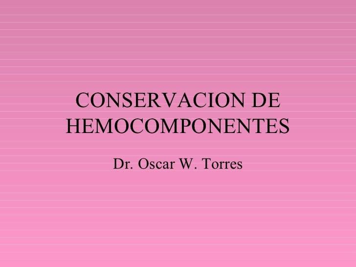 CONSERVACION DE HEMOCOMPONENTES Dr. Oscar W. Torres