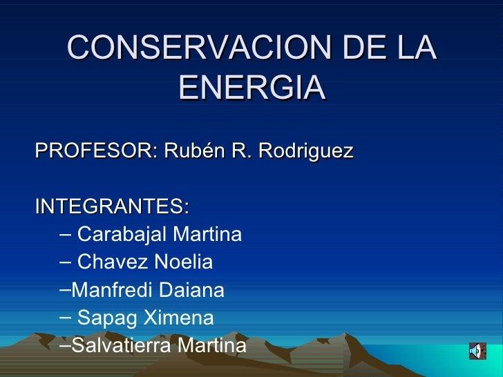 CONSERVACION DE LA ENERGIA <ul><li>PROFESOR: Rubén R. Rodriguez </li></ul><ul><li>INTEGRANTES: </li></ul><ul><ul><li>Carab...