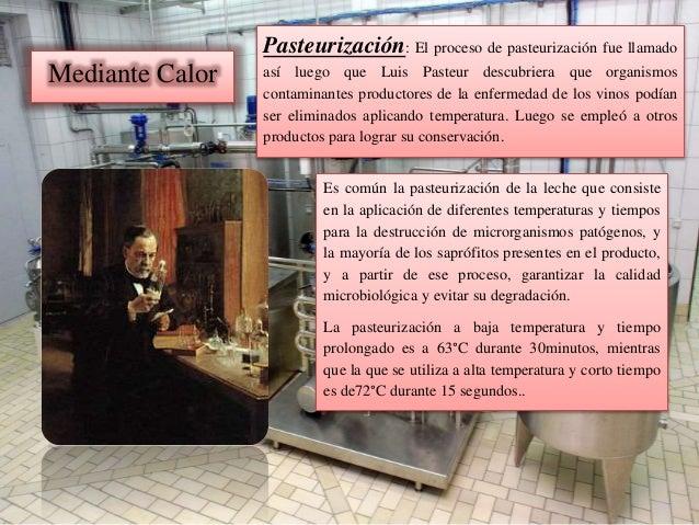 Mediante Calor Pasteurización: El proceso de pasteurización fue llamado así luego que Luis Pasteur descubriera que organis...