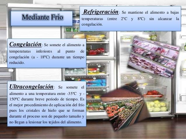 Mediante Frio Refrigeración: Se mantiene el alimento a bajas temperaturas (entre 2°C y 8°C) sin alcanzar la congelación. C...