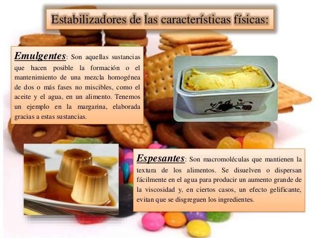Estabilizadores de las características físicas: Emulgentes: Son aquellas sustancias que hacen posible la formación o el ma...