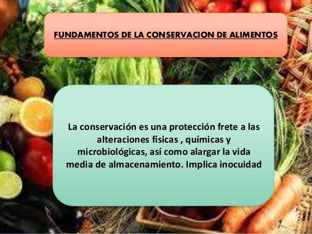 FUNDAMENTOS DE LA CONSERVACION DE ALIMENTOS La conservación es una protección frete a las alteraciones físicas , químicas ...