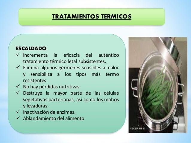 TRATAMIENTOS TERMICOS ESCALDADO:  Incrementa la eficacia del auténtico tratamiento térmico letal subsistentes.  Elimina ...