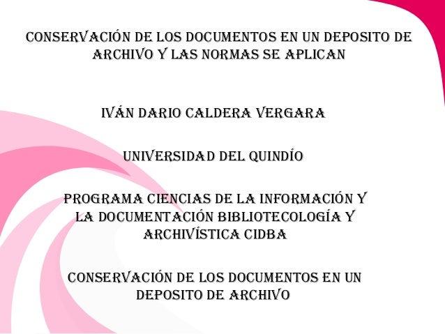 CONSERVACIÓN DE LOS DOCUMENTOS EN UN DEPOSITO DEARCHIVO Y LAS NORMAS SE APLICANIVÁN DARIO CALDERA VERGARAUNIVERSIDAD DEL Q...