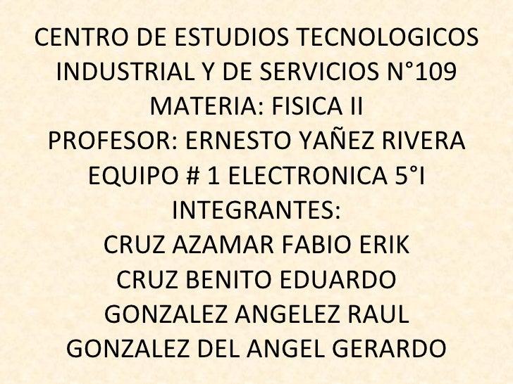 CENTRO DE ESTUDIOS TECNOLOGICOS INDUSTRIAL Y DE SERVICIOS N°109 MATERIA: FISICA II PROFESOR: ERNESTO YAÑEZ RIVERA EQUIPO #...
