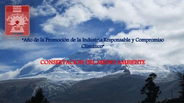 """""""Año de la Promoción de la Industria Responsable y Compromiso Climático"""" CONSERVACION DEL MEDIO AMBIENTE"""